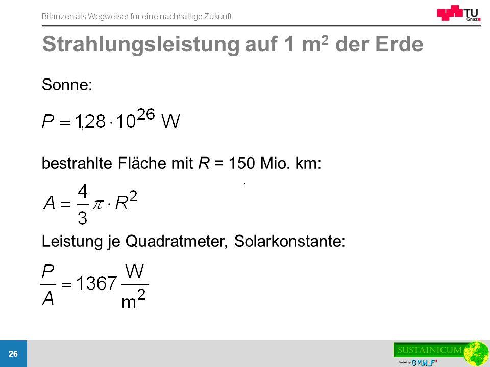 Bilanzen als Wegweiser für eine nachhaltige Zukunft 26 Strahlungsleistung auf 1 m 2 der Erde Sonne: bestrahlte Fläche mit R = 150 Mio. km: Leistung je