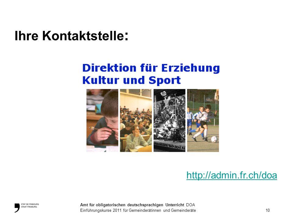 Ihre Kontaktstelle : http://admin.fr.ch/doa 10 Amt für obligatorischen deutschsprachigen Unterricht DOA Einführungskurse 2011 für Gemeinderätinnen und Gemeinderäte
