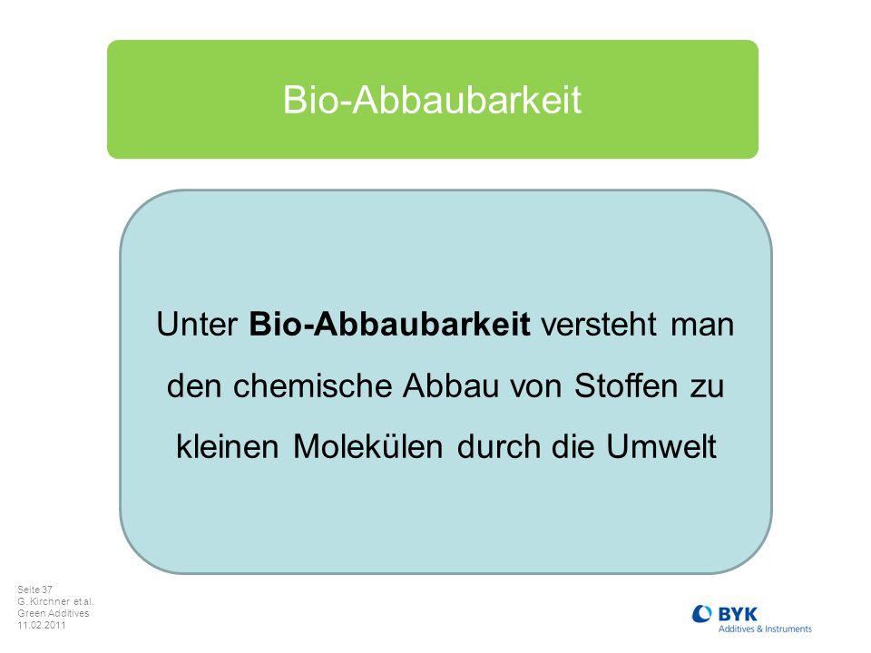 Seite 37 G. Kirchner et al. Green Additives 11.02.2011 Unter Bio-Abbaubarkeit versteht man den chemische Abbau von Stoffen zu kleinen Molekülen durch