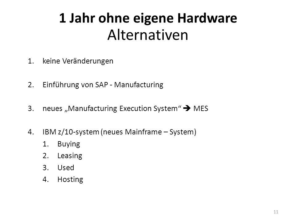 1.keine Veränderungen 2.Einführung von SAP - Manufacturing 3.neues Manufacturing Execution System MES 4.IBM z/10-system (neues Mainframe – System) 1.Buying 2.Leasing 3.Used 4.Hosting 1 Jahr ohne eigene Hardware Alternativen 11