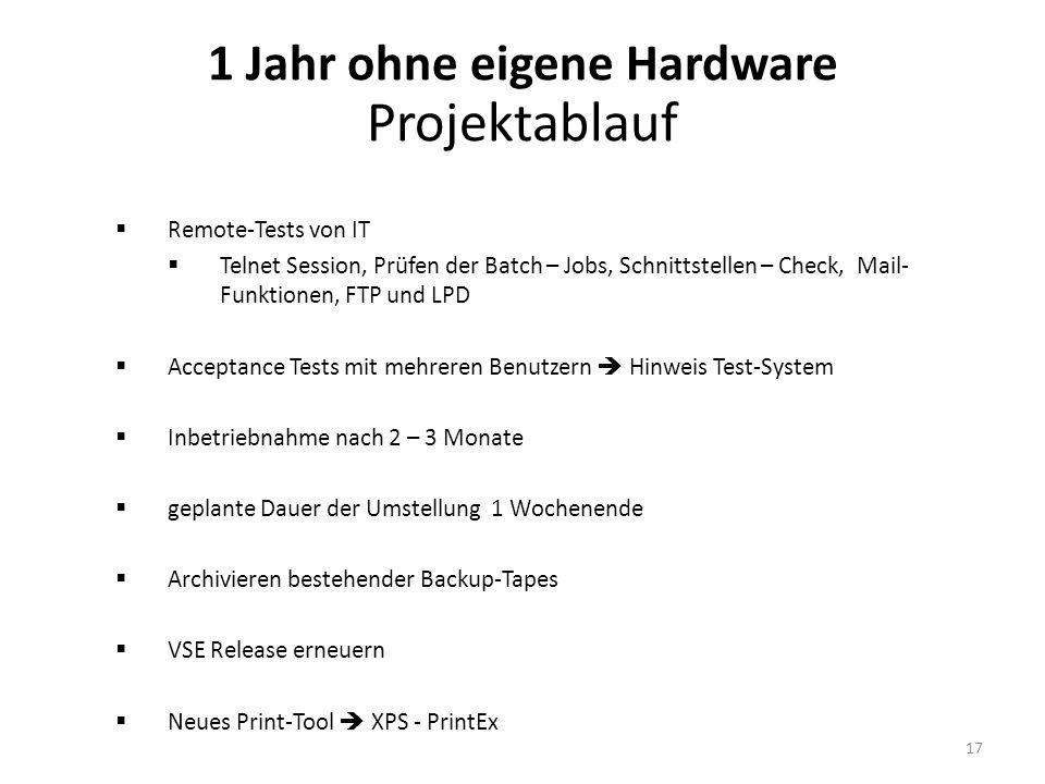 1 Jahr ohne eigene Hardware Projektablauf Remote-Tests von IT Telnet Session, Prüfen der Batch – Jobs, Schnittstellen – Check, Mail- Funktionen, FTP und LPD Acceptance Tests mit mehreren Benutzern Hinweis Test-System Inbetriebnahme nach 2 – 3 Monate geplante Dauer der Umstellung 1 Wochenende Archivieren bestehender Backup-Tapes VSE Release erneuern Neues Print-Tool XPS - PrintEx 17