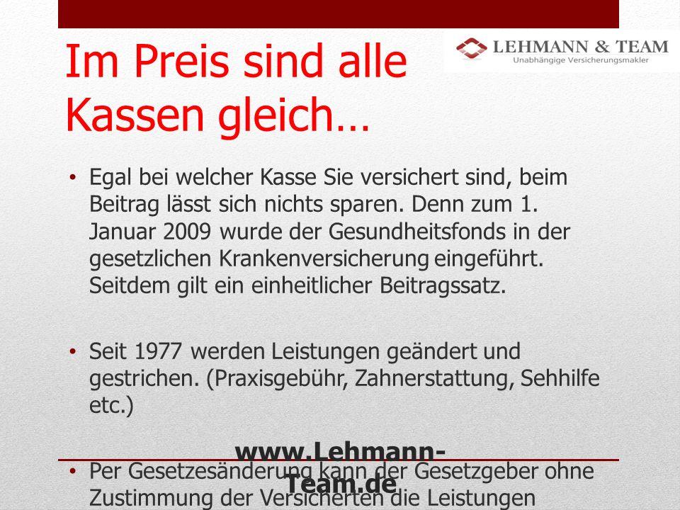 www.Lehmann- Team.de Im Preis sind alle Kassen gleich… Egal bei welcher Kasse Sie versichert sind, beim Beitrag lässt sich nichts sparen. Denn zum 1.