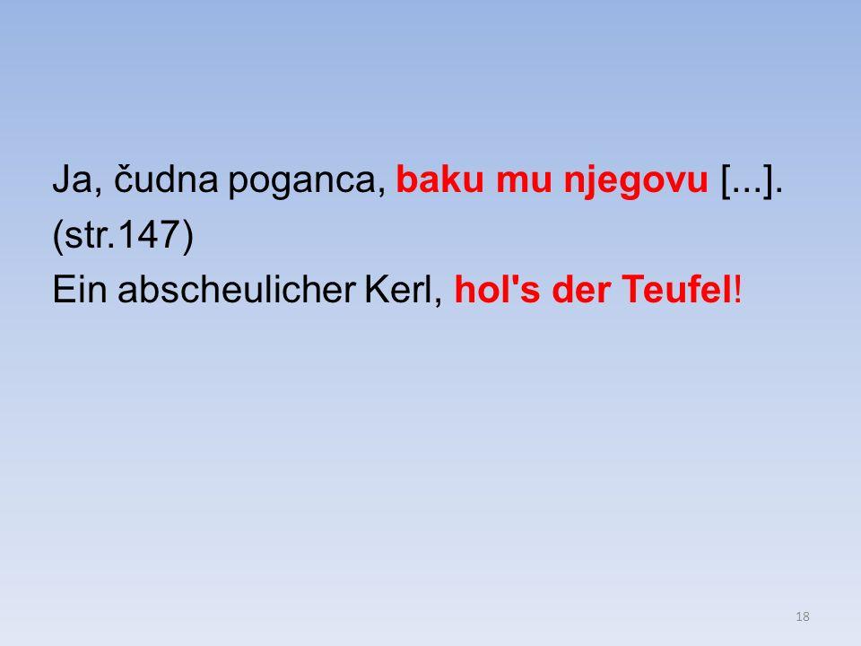 Ja, čudna poganca, baku mu njegovu [...]. (str.147) Ein abscheulicher Kerl, hol s der Teufel! 18