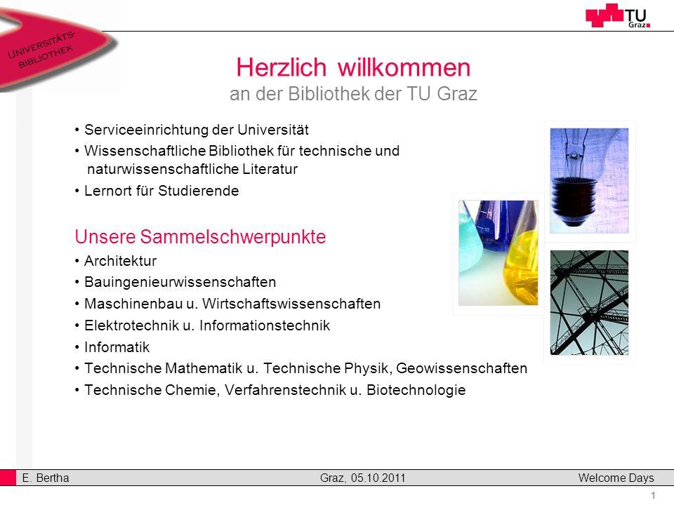 1 E. Bertha Graz, 05.10.2011 Welcome Days v Herzlich willkommen an der Bibliothek der TU Graz Serviceeinrichtung der Universität Wissenschaftliche Bib
