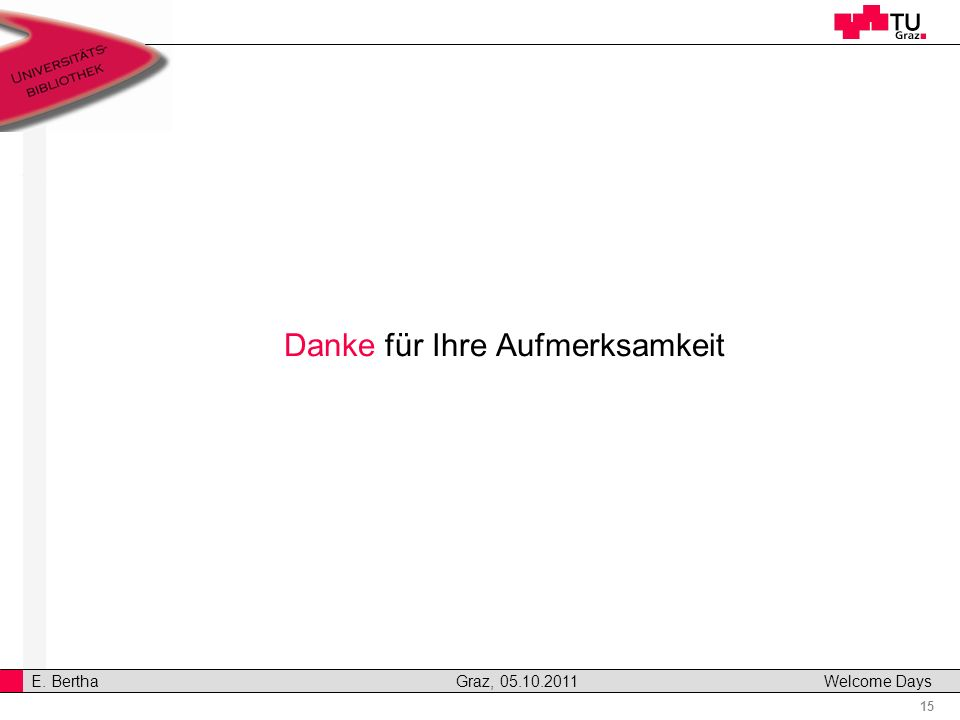 15 E. Bertha Graz, 05.10.2011 Welcome Days Danke für Ihre Aufmerksamkeit