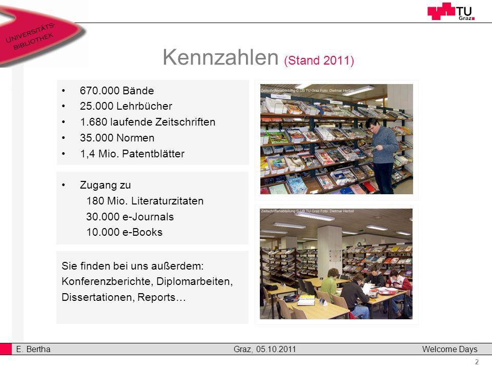 2 E. Bertha Graz, 05.10.2011 Welcome Days Kennzahlen (Stand 2011) 670.000 Bände 25.000 Lehrbücher 1.680 laufende Zeitschriften 35.000 Normen 1,4 Mio.
