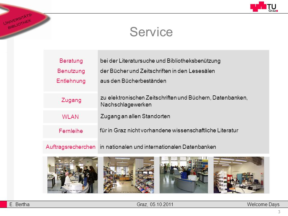 3 E. Bertha Graz, 05.10.2011 Welcome Days Zugang Service Beratung Benutzung Entlehnung Fernleihe Auftragsrecherchen WLAN bei der Literatursuche und Bi