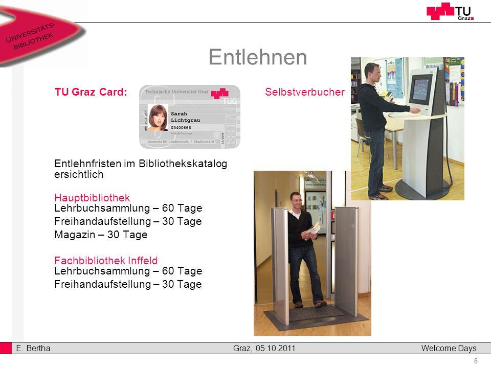 6 E. Bertha Graz, 05.10.2011 Welcome Days Entlehnen TU Graz Card: Entlehnfristen im Bibliothekskatalog ersichtlich Hauptbibliothek Lehrbuchsammlung –