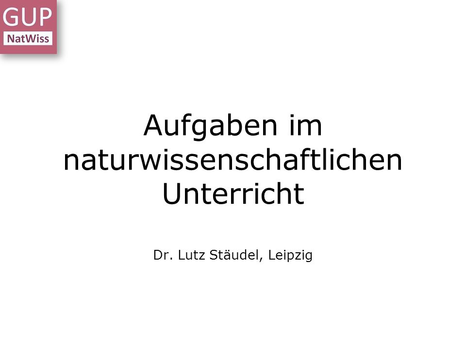 Aufgaben im naturwissenschaftlichen Unterricht Dr. Lutz Stäudel, Leipzig