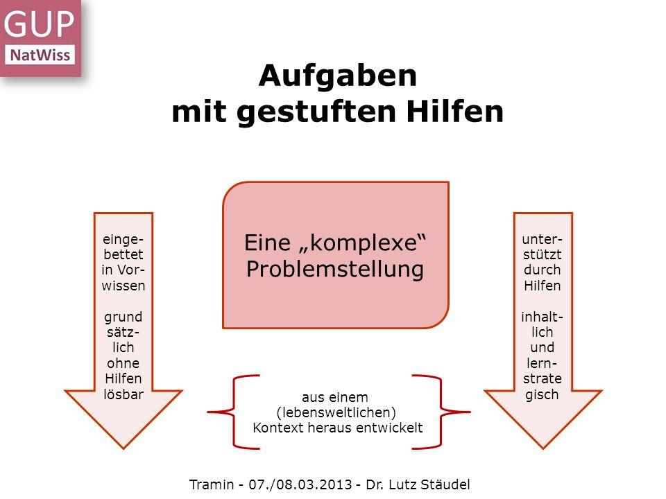 Aufgaben mit gestuften Hilfen Tramin - 07./08.03.2013 - Dr. Lutz Stäudel Eine komplexe Problemstellung aus einem (lebensweltlichen) Kontext heraus ent