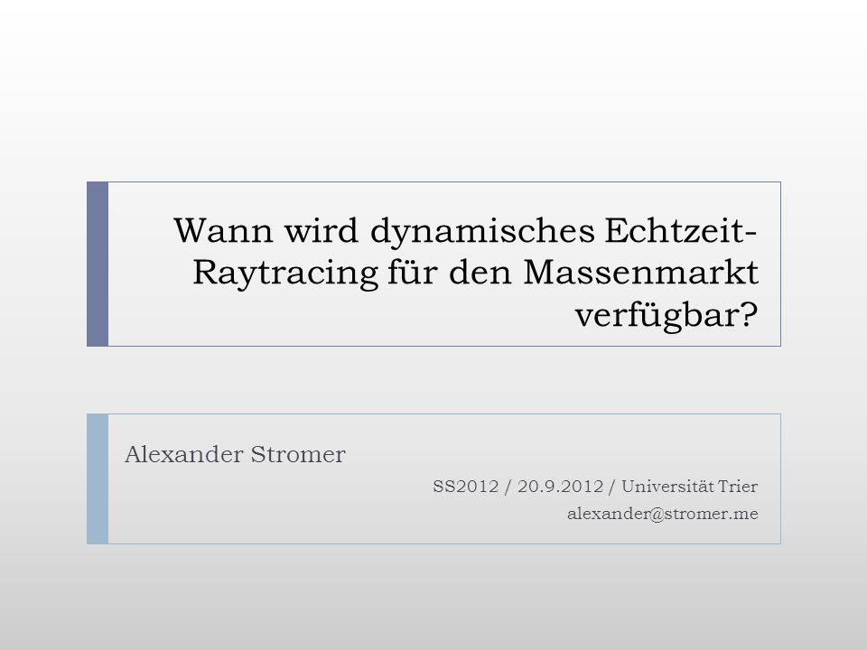 Wann wird dynamisches Echtzeit- Raytracing für den Massenmarkt verfügbar? Alexander Stromer SS2012 / 20.9.2012 / Universität Trier alexander@stromer.m