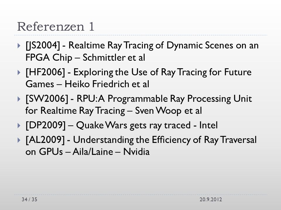 Referenzen 1 [JS2004] - Realtime Ray Tracing of Dynamic Scenes on an FPGA Chip – Schmittler et al [HF2006] - Exploring the Use of Ray Tracing for Futu