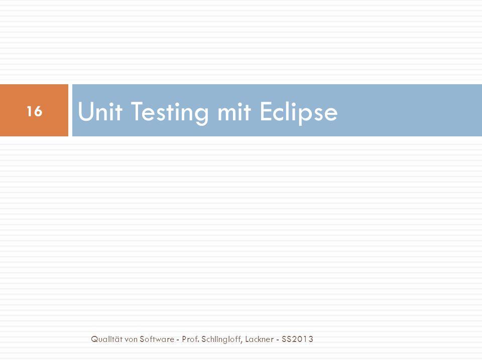 Unit Testing mit Eclipse 16 Qualität von Software - Prof. Schlingloff, Lackner - SS2013