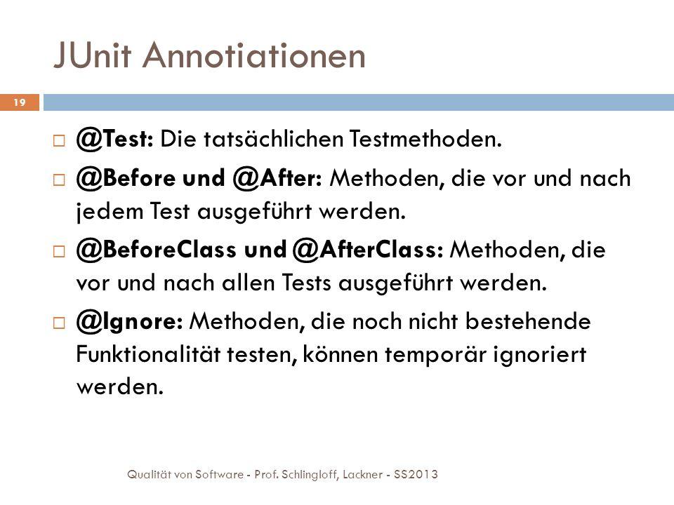 JUnit Annotiationen 19 @Test: Die tatsächlichen Testmethoden. @Before und @After: Methoden, die vor und nach jedem Test ausgeführt werden. @BeforeClas