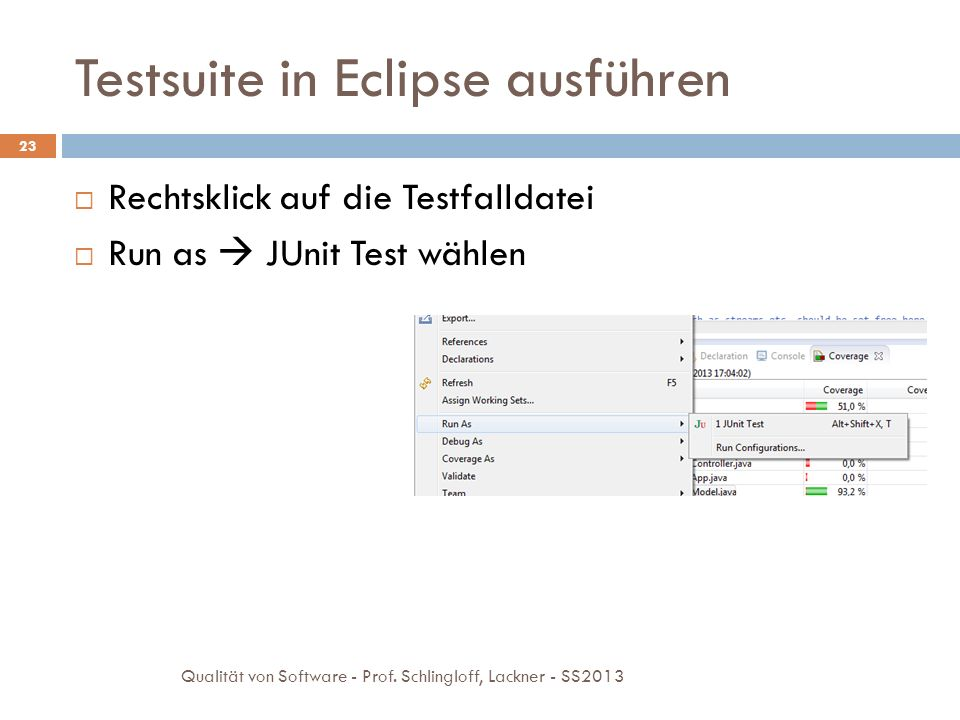 Testsuite in Eclipse ausführen 23 Rechtsklick auf die Testfalldatei Run as JUnit Test wählen Qualität von Software - Prof. Schlingloff, Lackner - SS20