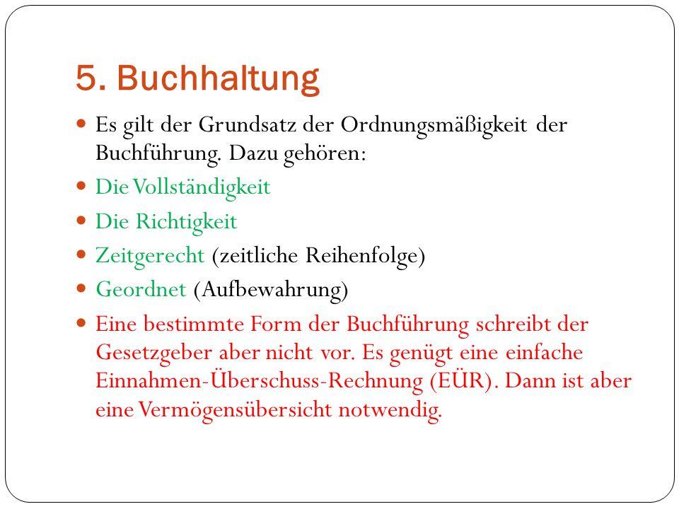 5. Buchhaltung Es gilt der Grundsatz der Ordnungsmäßigkeit der Buchführung. Dazu gehören: Die Vollständigkeit Die Richtigkeit Zeitgerecht (zeitliche R