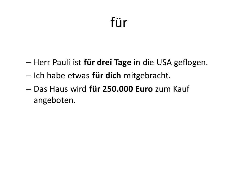 für – Herr Pauli ist für drei Tage in die USA geflogen. – Ich habe etwas für dich mitgebracht. – Das Haus wird für 250.000 Euro zum Kauf angeboten.