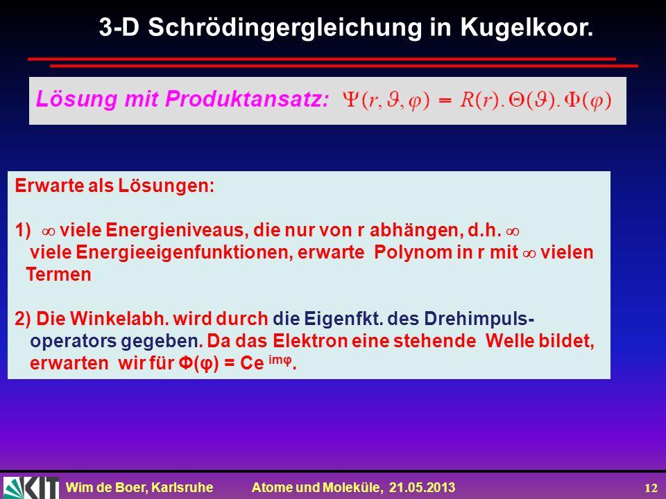 Wim de Boer, Karlsruhe Atome und Moleküle, 21.05.2013 12 3-D Schrödingergleichung in Kugelkoor. Erwarte als Lösungen: 1) viele Energieniveaus, die nur