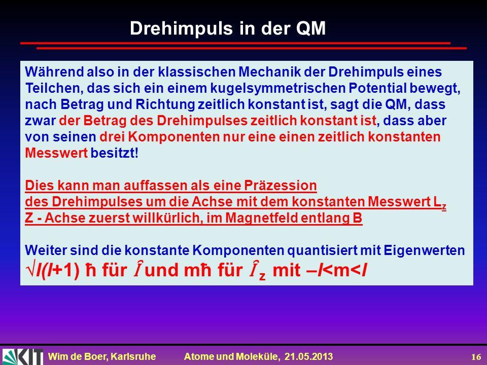 Wim de Boer, Karlsruhe Atome und Moleküle, 21.05.2013 16 Während also in der klassischen Mechanik der Drehimpuls eines Teilchen, das sich ein einem ku