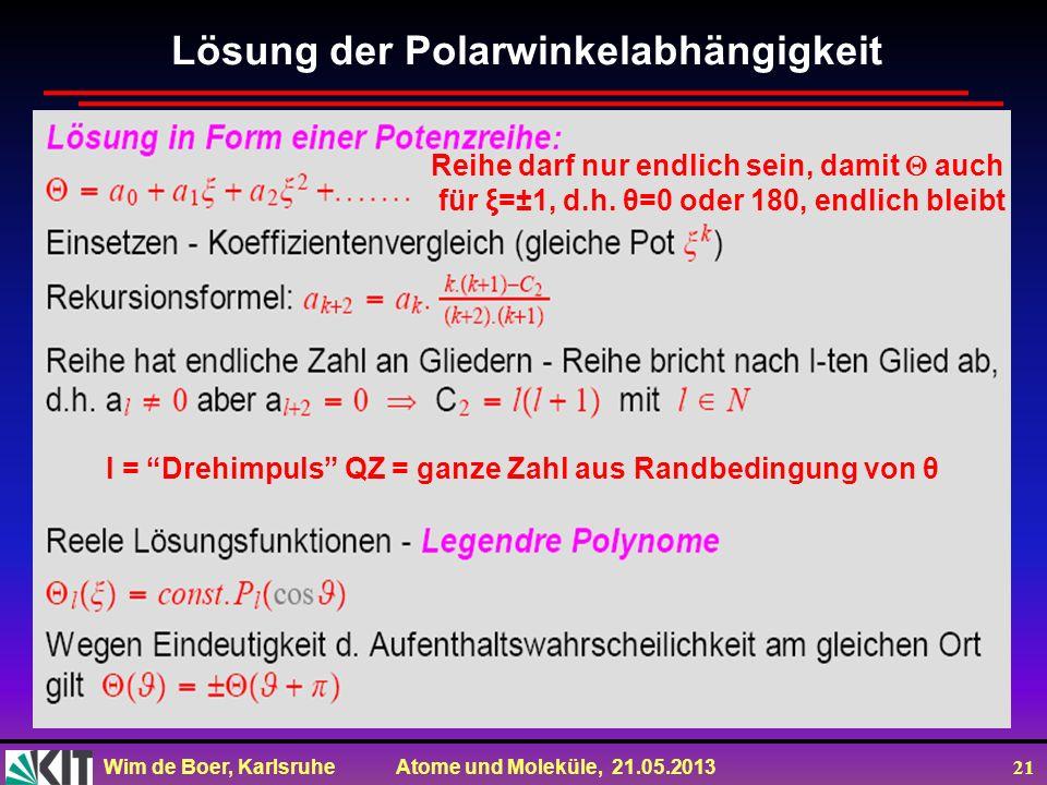 Wim de Boer, Karlsruhe Atome und Moleküle, 21.05.2013 21 l = Drehimpuls QZ = ganze Zahl aus Randbedingung von θ Reihe darf nur endlich sein, damit auc