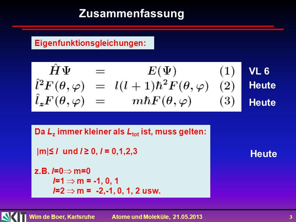 Wim de Boer, Karlsruhe Atome und Moleküle, 21.05.2013 3 Zusammenfassung Eigenfunktionsgleichungen: Da L z immer kleiner als L tot ist, muss gelten: |m