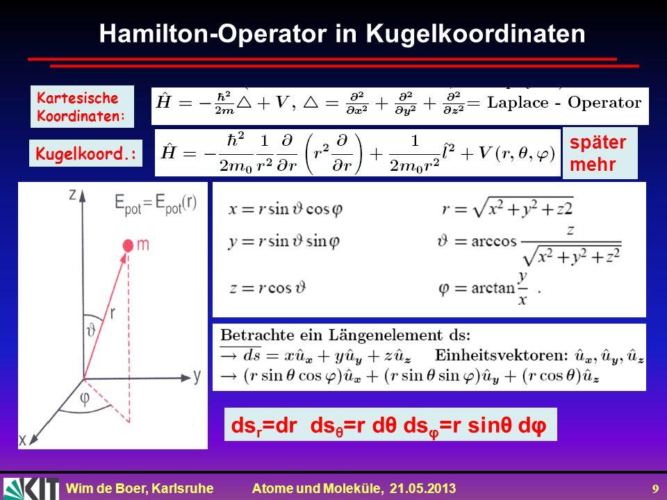 Wim de Boer, Karlsruhe Atome und Moleküle, 21.05.2013 9 Kartesische Koordinaten: Kugelkoord.: ds r =dr ds θ =r dθ ds φ =r sinθ dφ Hamilton-Operator in