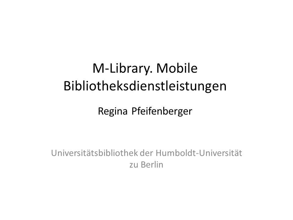 M-Library. Mobile Bibliotheksdienstleistungen Regina Pfeifenberger Universitätsbibliothek der Humboldt-Universität zu Berlin