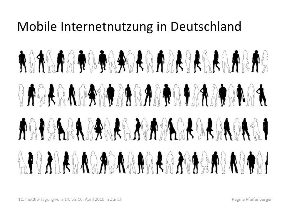 Mobile Internetnutzung in Deutschland 11. InetBib-Tagung vom 14. bis 16. April 2010 in Zürich Regina Pfeifenberger