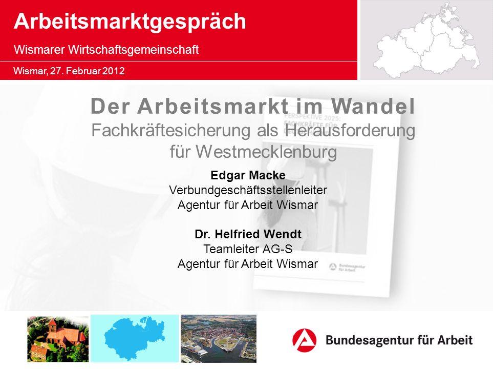 Wismar, 27. Februar 2012 Arbeitsmarktgespräch Wismarer Wirtschaftsgemeinschaft Edgar Macke Verbundgeschäftsstellenleiter Agentur für Arbeit Wismar Der