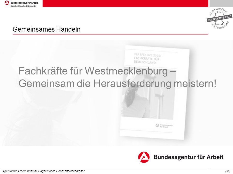 Agentur für Arbeit Wismar, Edgar Macke Geschäftsstellenleiter ( 36 ) Fachkräfte für Westmecklenburg – Gemeinsam die Herausforderung meistern! Gemeinsa