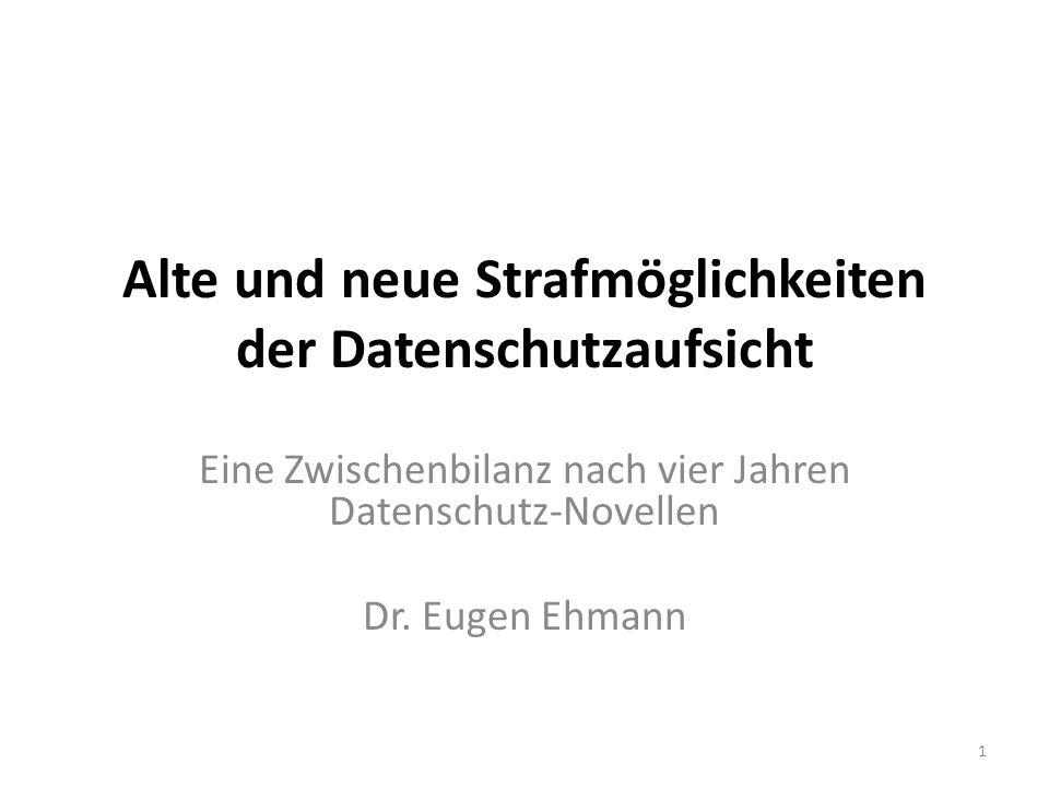 Alte und neue Strafmöglichkeiten der Datenschutzaufsicht Eine Zwischenbilanz nach vier Jahren Datenschutz-Novellen Dr. Eugen Ehmann 1