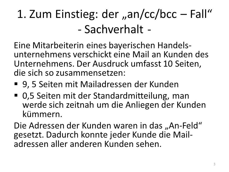 1. Zum Einstieg: der an/cc/bcc – Fall - Sachverhalt - Eine Mitarbeiterin eines bayerischen Handels- unternehmens verschickt eine Mail an Kunden des Un