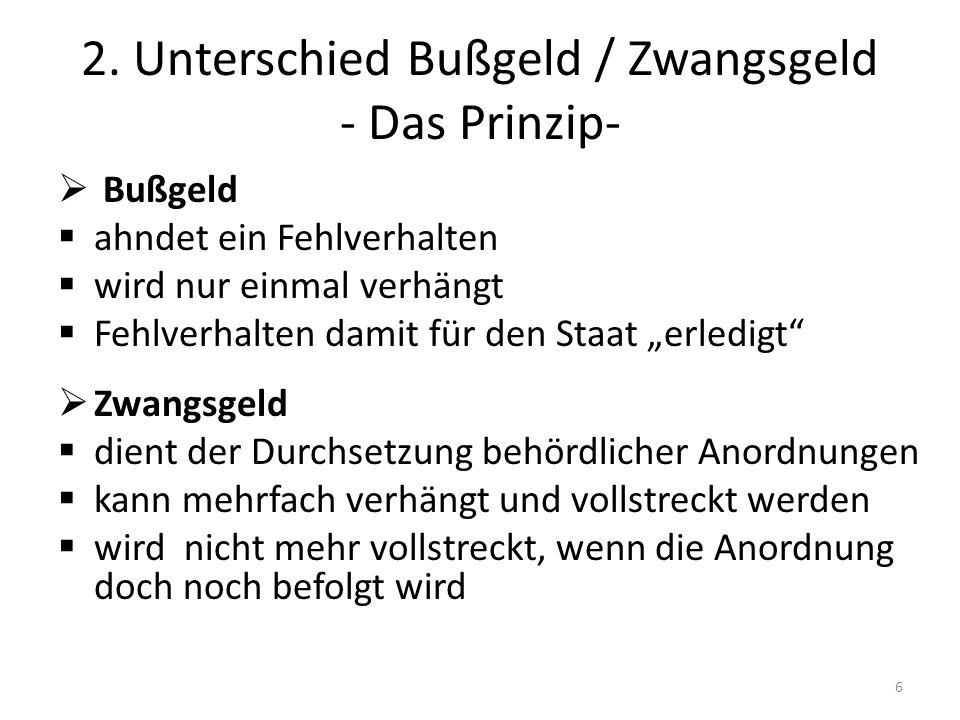 2. Unterschied Bußgeld / Zwangsgeld - Das Prinzip- Bußgeld ahndet ein Fehlverhalten wird nur einmal verhängt Fehlverhalten damit für den Staat erledig