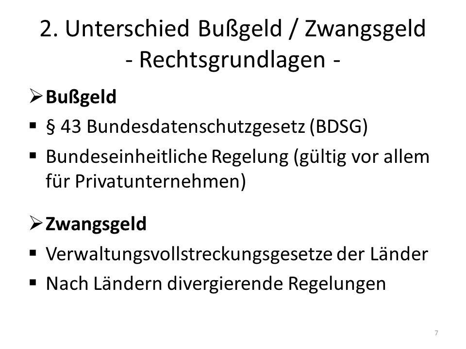 2. Unterschied Bußgeld / Zwangsgeld - Rechtsgrundlagen - Bußgeld § 43 Bundesdatenschutzgesetz (BDSG) Bundeseinheitliche Regelung (gültig vor allem für
