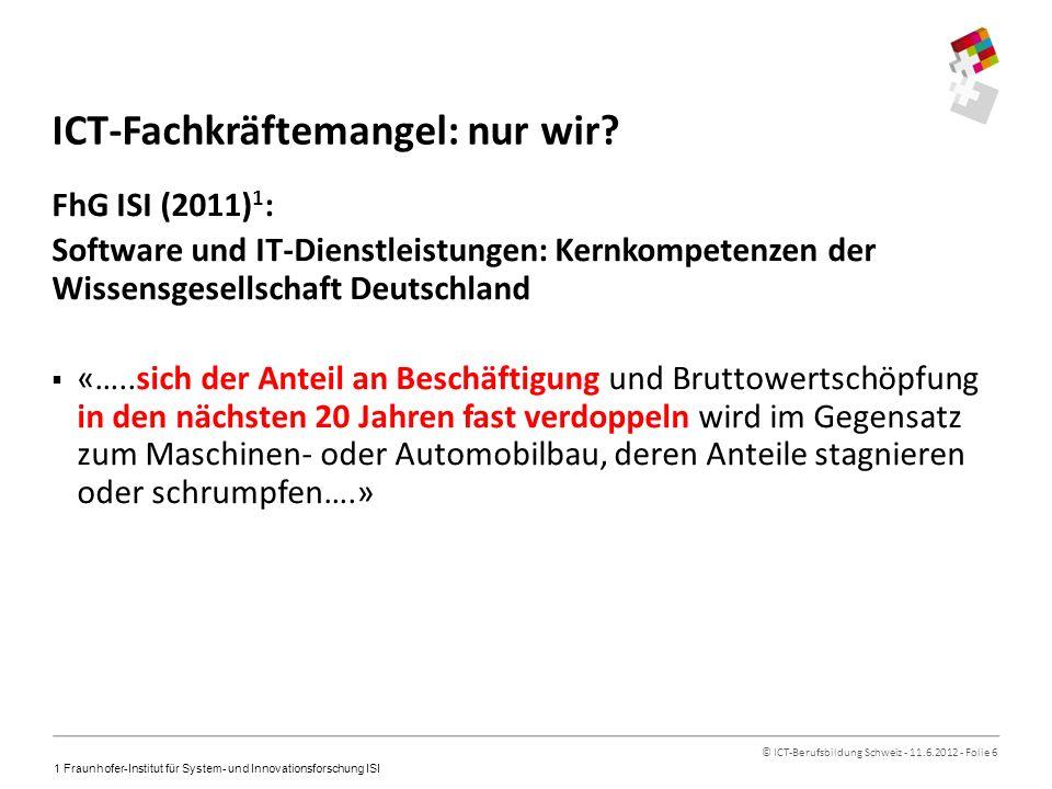 © ICT-Berufsbildung Schweiz - 11.6.2012 - Folie 6 ICT-Fachkräftemangel: nur wir.