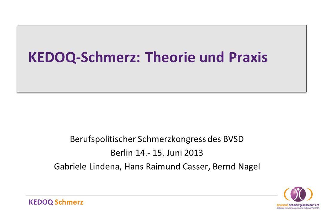KEDOQ Schmerz KEDOQ-Schmerz: Theorie und Praxis Berufspolitischer Schmerzkongress des BVSD Berlin 14.- 15. Juni 2013 Gabriele Lindena, Hans Raimund Ca