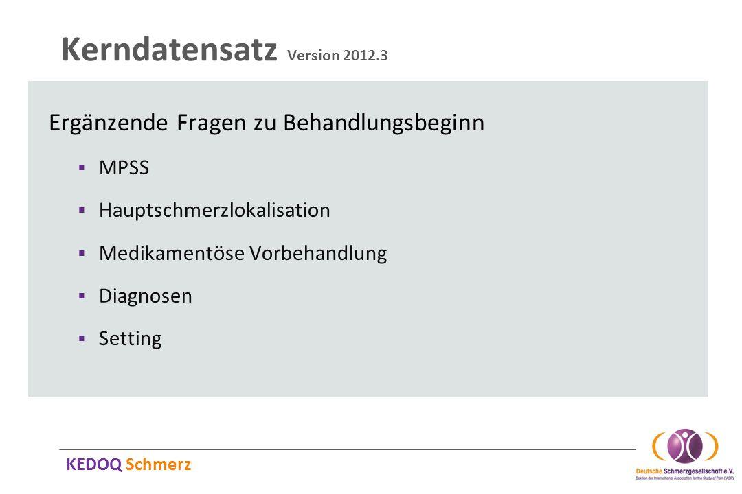 KEDOQ Schmerz Kerndatensatz Version 2012.3 Ergänzende Fragen zu Behandlungsbeginn MPSS Hauptschmerzlokalisation Medikamentöse Vorbehandlung Diagnosen
