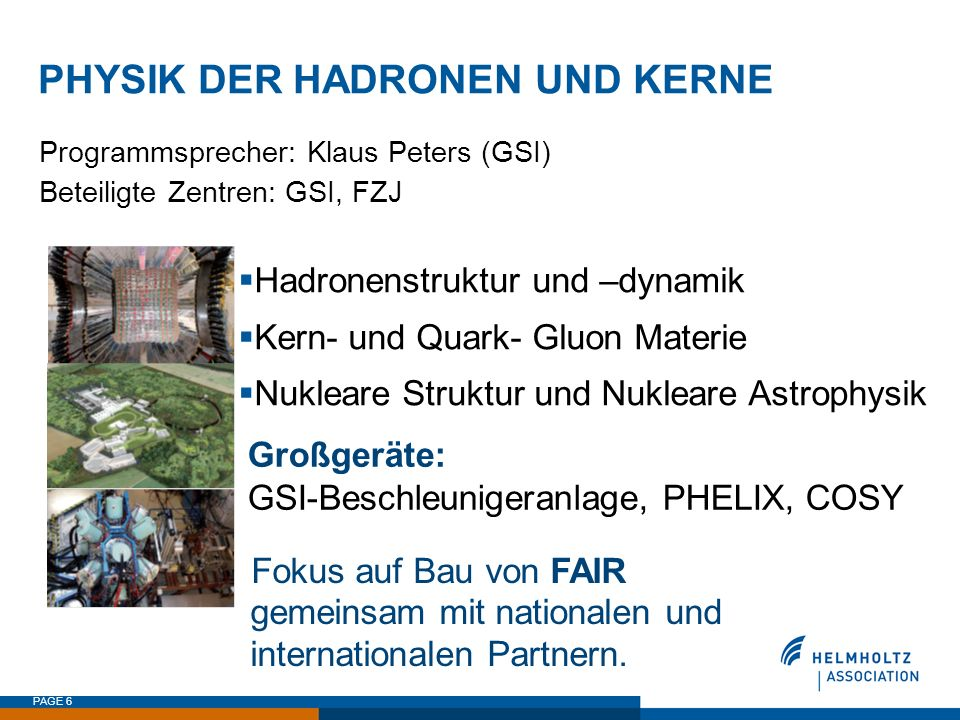 PAGE 6 PHYSIK DER HADRONEN UND KERNE Fokus auf Bau von FAIR gemeinsam mit nationalen und internationalen Partnern. Programmsprecher: Klaus Peters (GSI