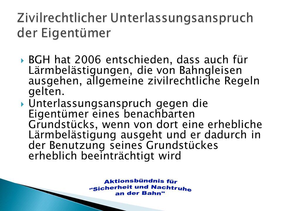 BGH hat 2006 entschieden, dass auch für Lärmbelästigungen, die von Bahngleisen ausgehen, allgemeine zivilrechtliche Regeln gelten. Unterlassungsanspru