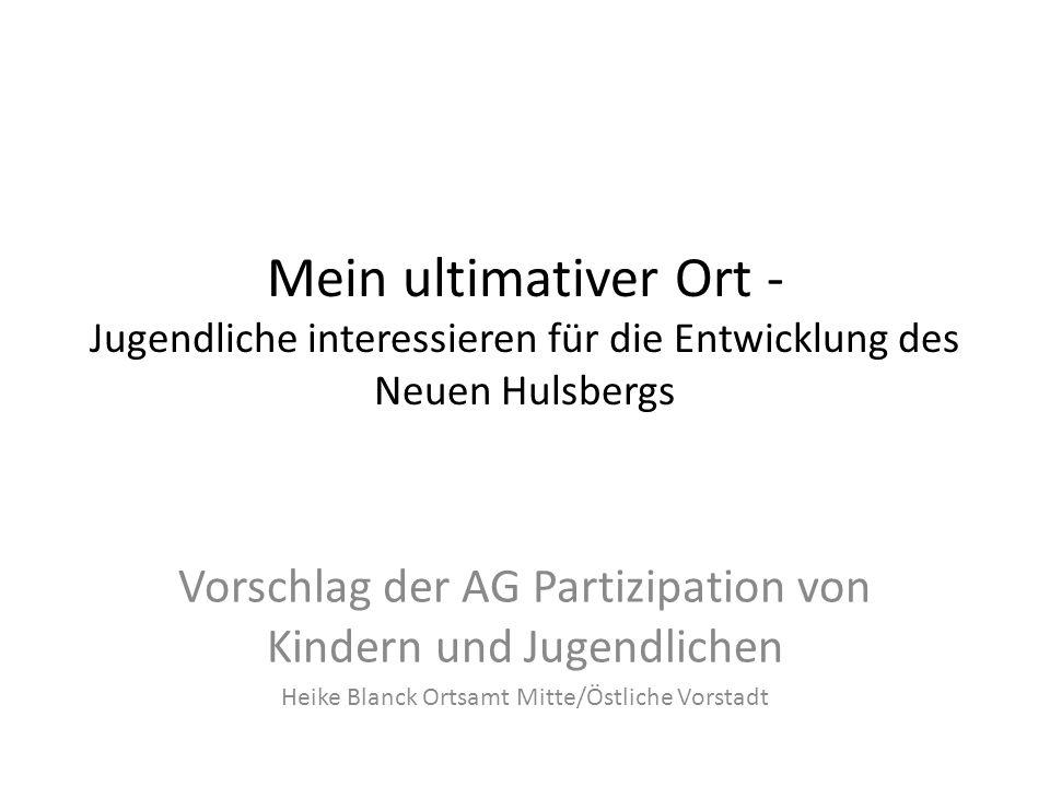 Mein ultimativer Ort - Jugendliche interessieren für die Entwicklung des Neuen Hulsbergs Vorschlag der AG Partizipation von Kindern und Jugendlichen Heike Blanck Ortsamt Mitte/Östliche Vorstadt