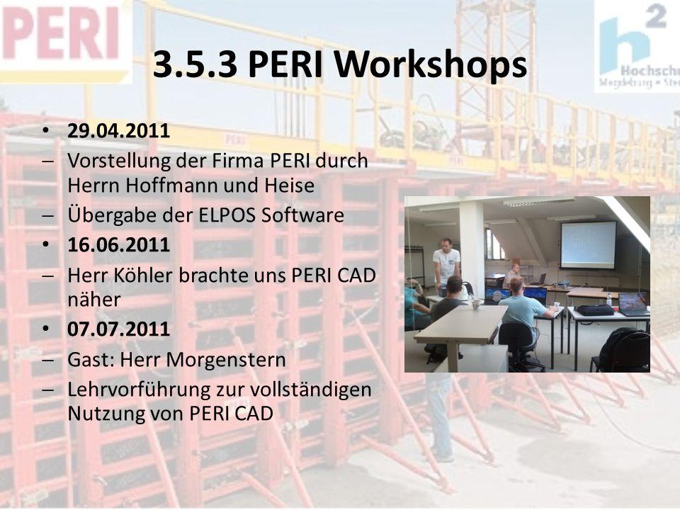 3.5.3 PERI Workshops 29.04.2011 Vorstellung der Firma PERI durch Herrn Hoffmann und Heise Übergabe der ELPOS Software 16.06.2011 Herr Köhler brachte u