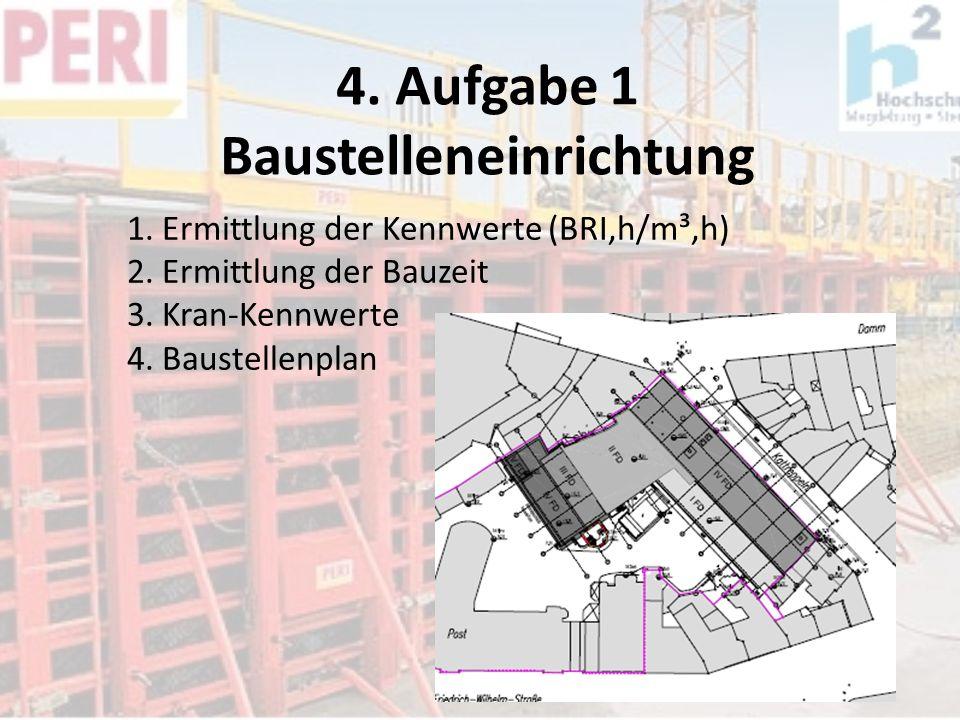 4. Aufgabe 1 Baustelleneinrichtung 1. Ermittlung der Kennwerte (BRI,h/m³,h) 2. Ermittlung der Bauzeit 3. Kran-Kennwerte 4. Baustellenplan