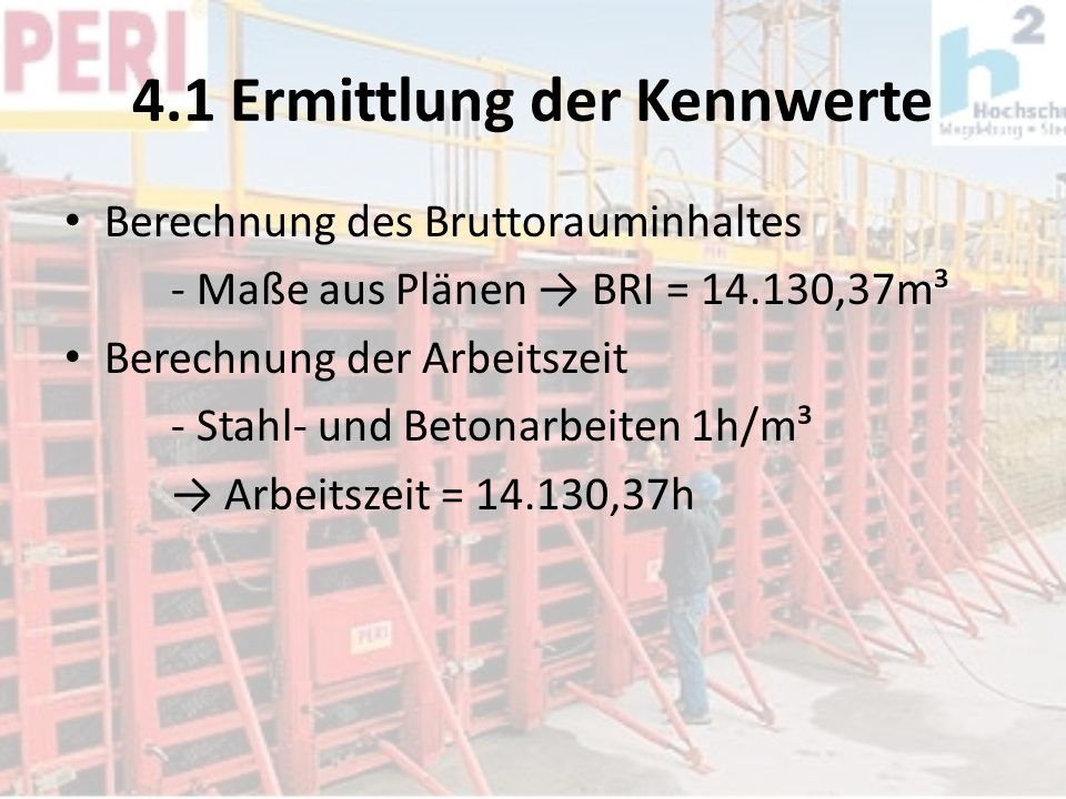 4.1 Ermittlung der Kennwerte Berechnung des Bruttorauminhaltes - Maße aus Plänen BRI = 14.130,37m³ Berechnung der Arbeitszeit - Stahl- und Betonarbeit