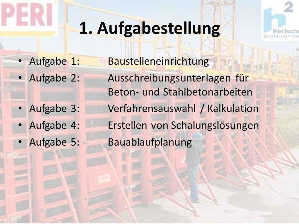 1. Aufgabestellung Aufgabe 1: Baustelleneinrichtung Aufgabe 2: Ausschreibungsunterlagen für Beton- und Stahlbetonarbeiten Aufgabe 3:Verfahrensauswahl