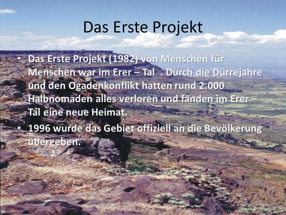 Das Erste Projekt Das Erste Projekt (1982) von Menschen für Menschen war im Erer – Tal. Durch die Dürrejahre und den Ogadenkonflikt hatten rund 2.000