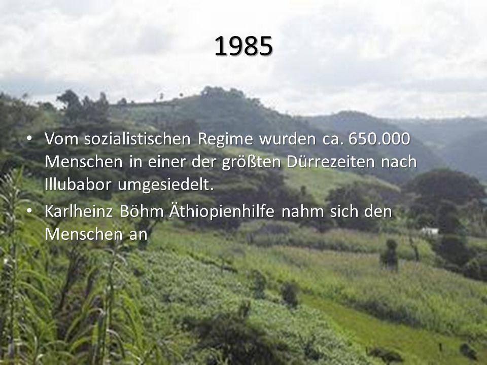 1985 Vom sozialistischen Regime wurden ca. 650.000 Menschen in einer der größten Dürrezeiten nach Illubabor umgesiedelt. Vom sozialistischen Regime wu