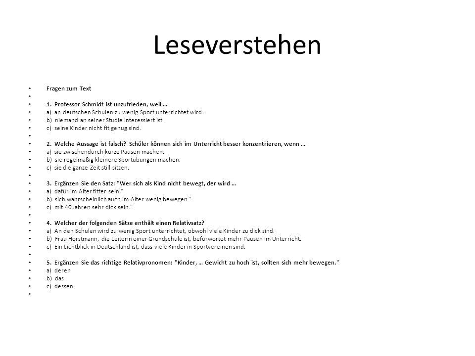 Leseverstehen Fragen zum Text 1. Professor Schmidt ist unzufrieden, weil … a) an deutschen Schulen zu wenig Sport unterrichtet wird. b) niemand an sei