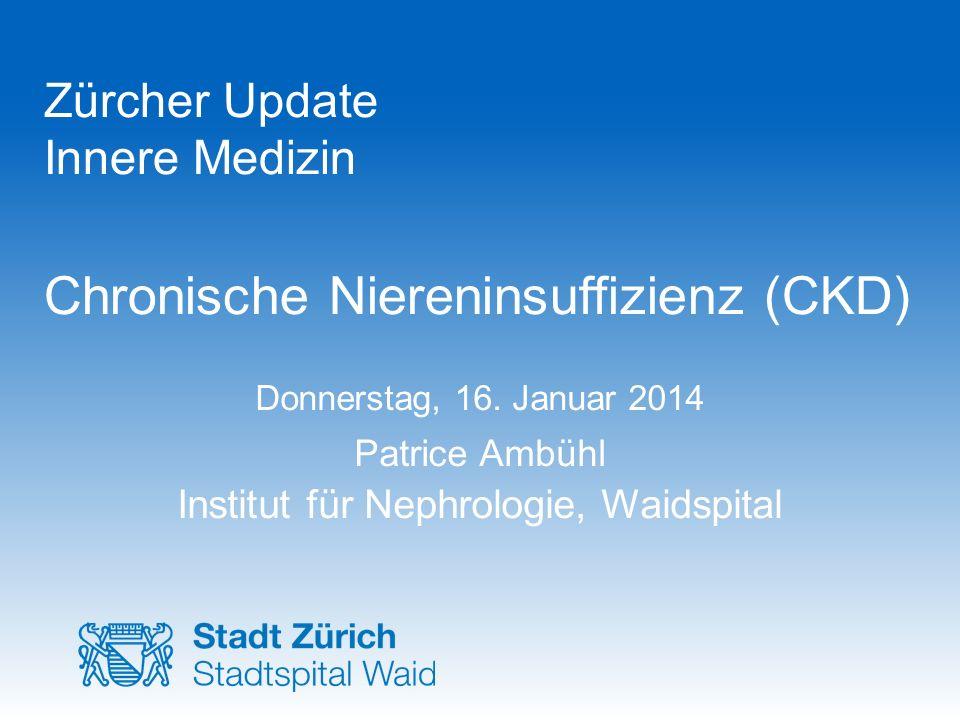 Zürcher Update Innere Medizin Chronische Niereninsuffizienz (CKD) Donnerstag, 16. Januar 2014 Patrice Ambühl Institut für Nephrologie, Waidspital