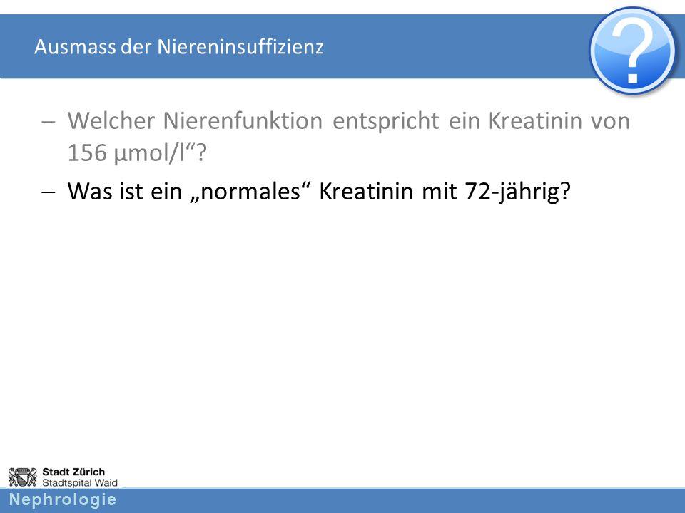 Nephrologie Ausmass der Niereninsuffizienz Welcher Nierenfunktion entspricht ein Kreatinin von 156 µmol/l? Was ist ein normales Kreatinin mit 72-jähri