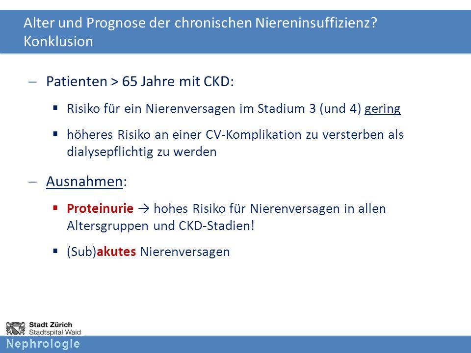 Nephrologie Alter und Prognose der chronischen Niereninsuffizienz? Konklusion Patienten > 65 Jahre mit CKD: Risiko für ein Nierenversagen im Stadium 3